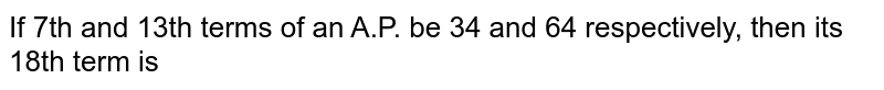If 7th and 13th terms of an A.P. be 34 and 64   respectively, then its 18th term is<br>
