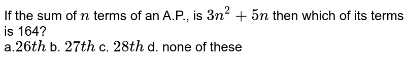 If the sum of `n` terms of an A.P., is `3n^2+5n` then which of its terms is 164?<br> a.`26 t h` b. `27 t h` c. `28 t h` d. none of these