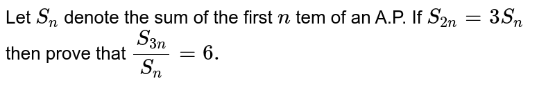 Let `S_n` denote the sum of the first `n` tem of an A.P. If `S_(2n)=3S_n` then prove that `(S_(3n))/(S_n) =6.`