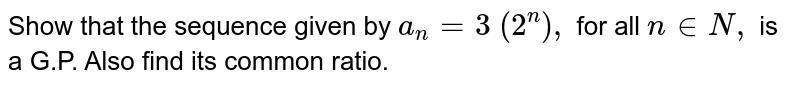 Show that the sequence given by `a_n= 3\ (2^n),\ ` for all `n in  N ,` is a G.P. Also find its common ratio.