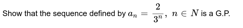 Show that the sequence defined by `a_n=2/(3^n),\ n in  N\ ` is a G.P.