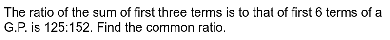 The ratio of the sum of first three terms is to   that of first 6 terms of a G.P. is 125:152. Find the common ratio.
