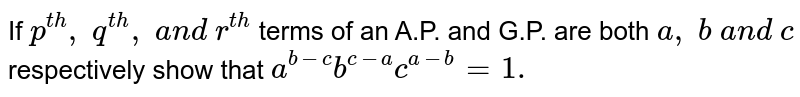 If `p^(t h),\ q^(t h),\ a n d\ r^(t h)` terms of an A.P. and G.P. are both `a ,\ b\ a n d\ c` respectively show that `a^(b-c)b^(c-a)c^(a-b)=1.`