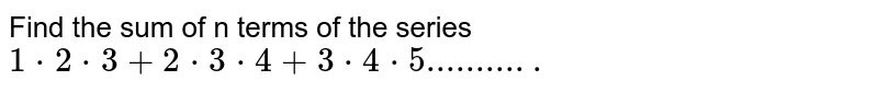 Find the sum of n terms of the series `1*2*3+2*3*4+3*4*5...........`