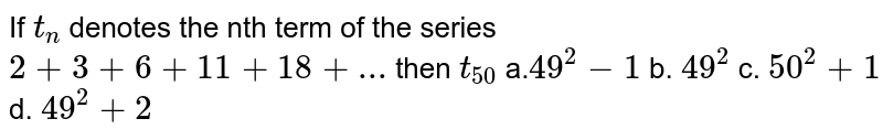 If `t_n` denotes the nth term of the series `2+3+6+11+18+...` then `t_(50)`     a.`49^2-1` b. `49^2` c. `50^2+1` d. `49^2+2`
