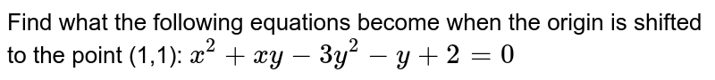Find what the following equations become when the   origin is shifted to the point (1,1): `x^2+x y-3y^2-y+2=0`