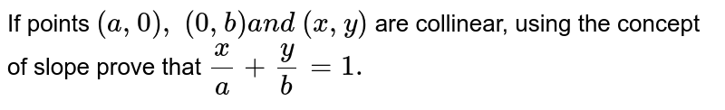 If points `(a ,0),\ (0, b)a n d\ (x , y)` are collinear, using the concept of slope prove that `x/a+y/b=1.`