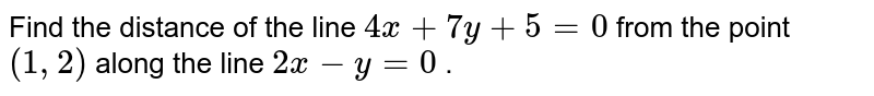 """Find the distance   of the line `4x+7y+5=0` from the point `(1,""""""""""""""""2)` along the line `2x-y=0` ."""