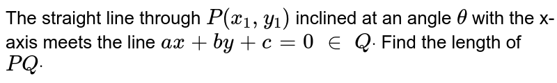 The straight line through `P(x_1, y_1)` inclined at an angle `theta` with the x-axis meets the line `a x+b y+c=0\ in\ Qdot` Find the length of `P Qdot`