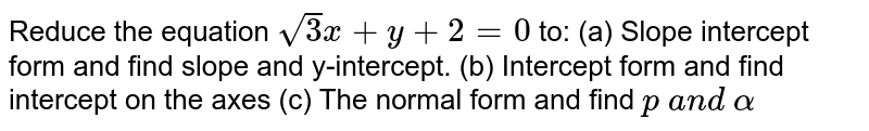 Reduce the equation `sqrt(3)x+y+2=0` to: (a) Slope intercept form and find slope and y-intercept. (b) Intercept form and find intercept on the axes (c) The normal form and find `p\ a n d\ alpha`
