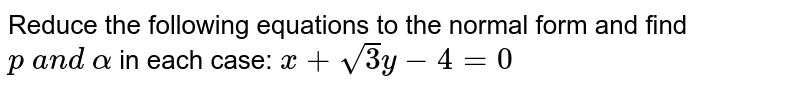 Reduce the following equations to the normal form and find `p\ a n d\ alpha` in each case: `x+sqrt(3)y-4=0`