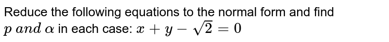 Reduce the following equations to the normal form and find `p\ a n d\ alpha` in each case: `x+y-sqrt(2)=0`
