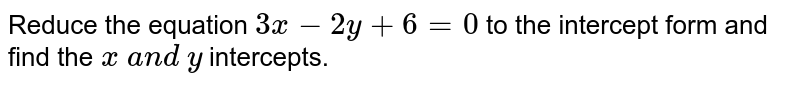 Reduce the equation `3x-2y+6=0` to the intercept form and find the `x\ a n d\ y\ ` intercepts.