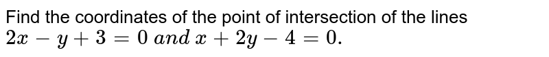 Find the coordinates of the point of intersection of the lines `2x-y+3=0\ a n d\ x+2y-4=0.`