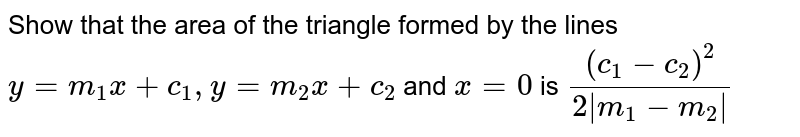 """Show that the area of the triangle formed by the   lines  `y=m_1x+c_1,""""""""""""""""y=m_2x+c_2` and `x=0` is `((c_1-c_2)^2)/(2 m_1-m_2 )`"""