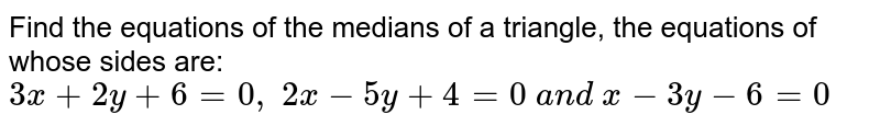 Find the equations of the medians of a triangle, the equations of whose   sides are: `3x+2y+6=0,\ 2x-5y+4=0\ a n d\ x-3y-6=0`