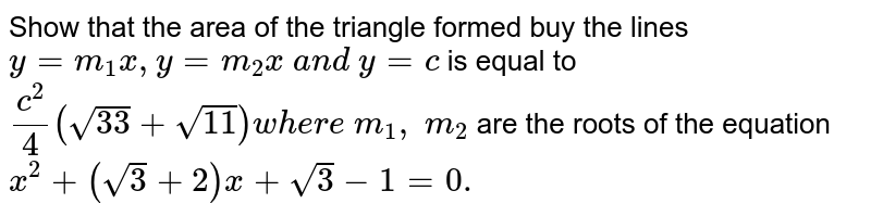 Show that the area of the triangle formed buy the lines `y=m_1x , y=m_2x\ a n d\ y=c` is equal to `(c^2)/4(sqrt(33)+sqrt(11))w h e r e\ m_1,\ m_2` are the roots of the equation `x ^2+(sqrt(3)+2)x+sqrt(3)-1=0.`