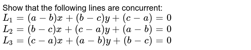 Show that the following lines are concurrent: `L_1=(a-b)x+(b-c)y+(c-a)=0`  `L_2=(b-c)x+(c-a)y+(a-b)=0`  `L_3=(c-a)x+(a-b)y+(b-c)=0`