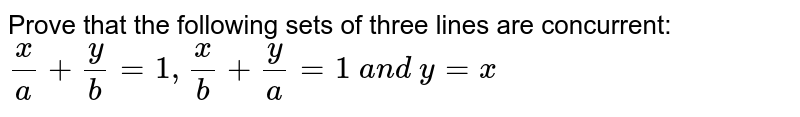 Prove that the following sets of three lines are concurrent: `x/a+y/b=1, x/b+y/a=1\ a n d\ y=x`