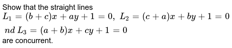 Show that the straight lines `L_1=(b+c)x+a y+1=0,\ L_2=(c+a)x+b y+1=0\ n d\  L_3=(a+b)x+c y+1=0\ ` are concurrent.