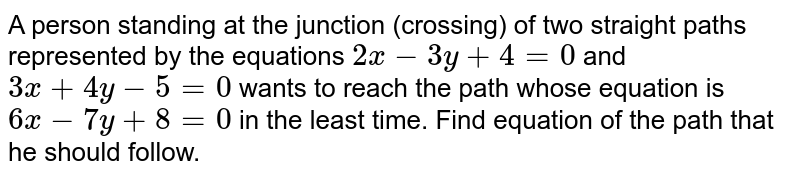 A person standing at the junction (crossing) of two straight paths represented by the equations `2x - 3y + 4 = 0` and `3x + 4y -5=0` wants to reach the path whose equation is `6x - 7y + 8 = 0` in the least time. Find equation of the path that he should follow.