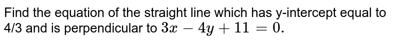 Find the equation of the straight line which has y-intercept equal to   4/3 and is perpendicular to `3x-4y+11=0.`