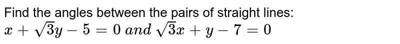 Find the angles between the pairs of straight lines: `x+sqrt(3)y-5=0\ a n d\ sqrt(3)x+y-7=0`