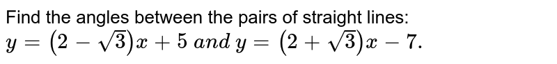 Find the angles between the pairs of straight lines: `y=(2-sqrt(3))x+5\ a n d\ y=(2+sqrt(3))x-7.`