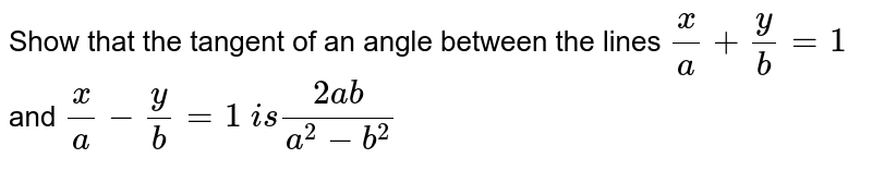 Show that the tangent of an angle between the lines `x/a+y/b=1` and `x/a-y/b=1\ i s(2a b)/(a^2-b^2)`