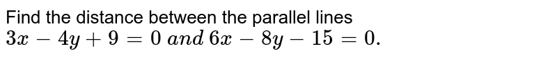 Find the distance between the parallel lines `3x-4y+9=0\ a n d\ 6x-8y-15=0.`