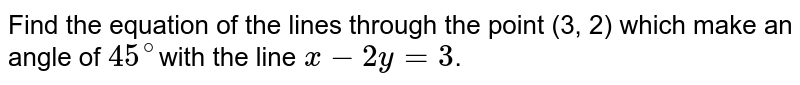 Find the equation of the lines through the point (3, 2) which make  an angle of `45^@`with the line `x-2y=3`.