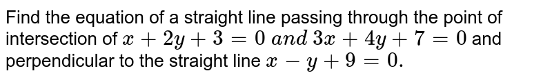 Find the equation of a straight   line passing through the point of intersection of `x+2y+3=0\ a n d\ 3x+4y+7=0` and perpendicular to the straight line `x-y+9=0.`
