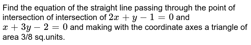 Find the equation of the straight line passing through the point of intersection of intersection of `2x+y−1=0` and `x+3y−2=0` and making with the coordinate axes a triangle of area 3/8 sq.units.
