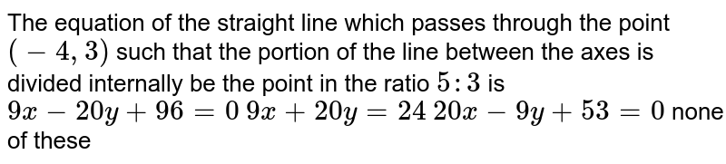 The equation of the straight line which passes through the point `(-4,3)` such that the portion of the line between the axes is divided   internally be the point in the ratio `5:3` is   `9x-20 y+96=0`   `9x+20 y=24`   `20 x-9y+53=0`  none of these