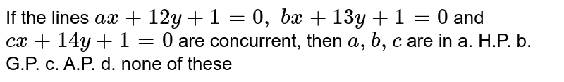 If the lines `a x+12 y+1=0,\ b x+13 y+1=0` and `c x+14 y+1=0` are concurrent, then `a , b , c` are in a. H.P. b. G.P. c. A.P. d. none of these