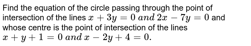 Find the equation of the circle passing through the point of   intersection of the lines `x+3y=0\ a n d\ 2x-7y=0` and whose centre is the point of intersection of the lines `x+y+1=0\ a n d\ x-2y+4=0.`