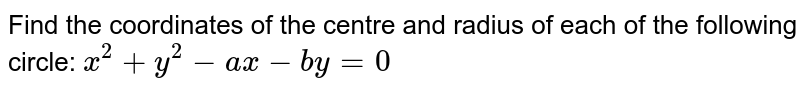 Find the coordinates of the centre and radius of each of the following   circle: `x^2+y^2-a x-b y=0`