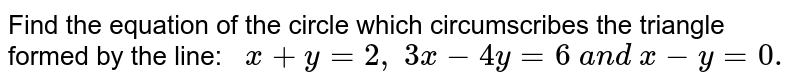 Find the equation of the circle which circumscribes the triangle formed   by the line: `\ \ x+y=2,\ 3x-4y=6\ a n d\ x-y=0.`