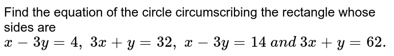 Find the equation of the circle circumscribing the rectangle whose   sides are `x-3y=4,\ 3x+y=32 ,\ x-3y=14\ a n d\ 3x+y=62.`