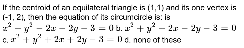 If the centroid of an equilateral triangle is (1,1) and its one vertex is (-1, 2), then the equation of its circumcircle is: is `x^2+y^2-2x-2y-3=0`  b. `x^2+y^2+2x-2y-3=0`  c. `x^2+y^2+2x+2y-3=0`  d. none of these