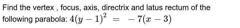 Find the vertex , focus, axis, directrix and latus rectum of the   following parabola: `4(y-1)^2\ =\ -7(x-3)`