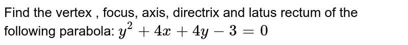 Find the vertex , focus, axis, directrix and latus rectum of the   following parabola: `y^2+4x+4y-3=0`