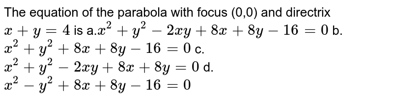 The equation of the parabola with focus (0,0) and directrix `x+y=4` is a.`x^2+y^2-2x y+8x+8y-16=0`  b.`x^2+y^2+8x+8y-16=0`  c.`x^2+y^2-2x y+8x+8y=0`  d.`x^2-y^2+8x+8y-16=0`