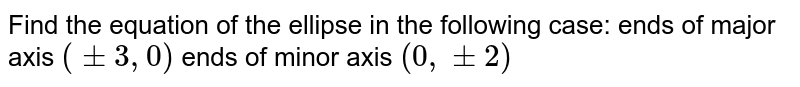 Find the equation of the ellipse in the following   case: ends of major axis `(+-3,0)` ends of minor axis `(0,+-2)`