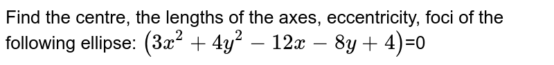 Find the centre, the lengths of the axes, eccentricity, foci of the   following ellipse:  `(3x^2 + 4y^2 - 12x - 8y + 4)`=0