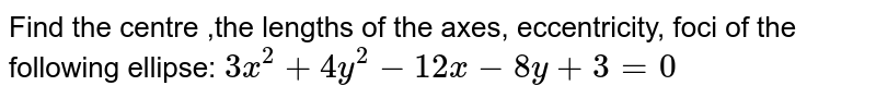 Find the centre ,the lengths of the axes, eccentricity, foci of the   following ellipse: `3x^2+4y^2-12 x-8y+3=0`