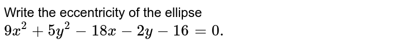 Write the eccentricity of the ellipse `9x^2+5y^2-18 x-2y-16=0.`