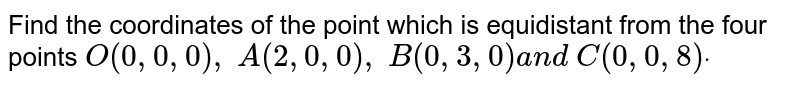 Find the coordinates of the point which is equidistant from the four   points `O(0,0,0),\ A(2,0,0),\ B(0,3,0)a n d\ C(0,0,8)dot`