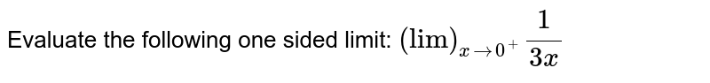 """Evaluate the following one sided limit: `(""""lim"""")_(x->0^+)1/(3x)`"""