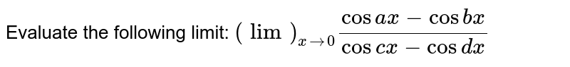 Evaluate the following limit: `(lim)_(x->0)(cos a x-cos b x)/(cosc x-cos dx)`
